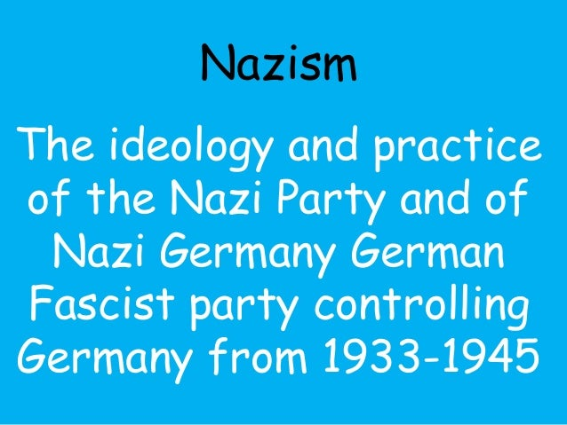 Nazism  The ideology and practice  of the Nazi Party and of  Nazi Germany German  Fascist party controlling  Germany from ...