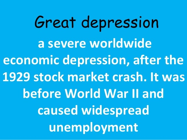 Great depression  a severe worldwide  economic depression, after the  1929 stock market crash. It was  before World War II...