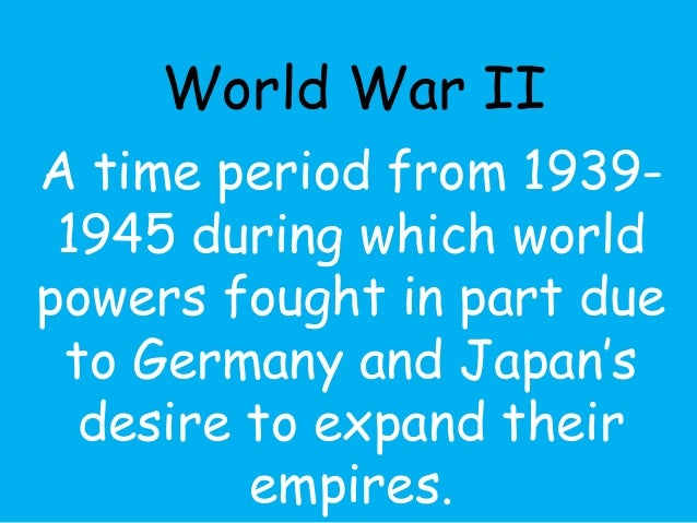 World War II  A time period from 1939-  1945 during which world  powers fought in part due  to Germany and Japan's  desire...