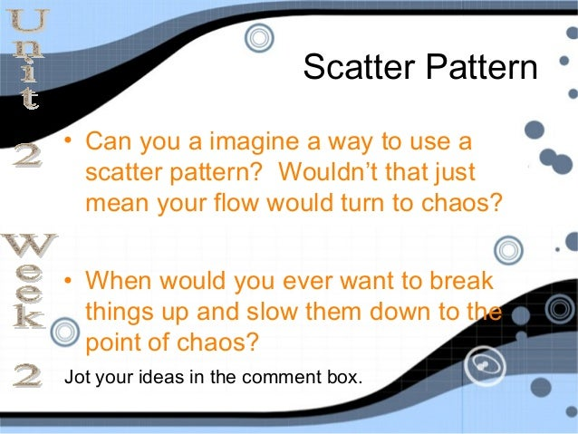 Scatter Pattern• Can you a imagine a way to use a  scatter pattern? Wouldn't that just  mean your flow would turn to chaos...