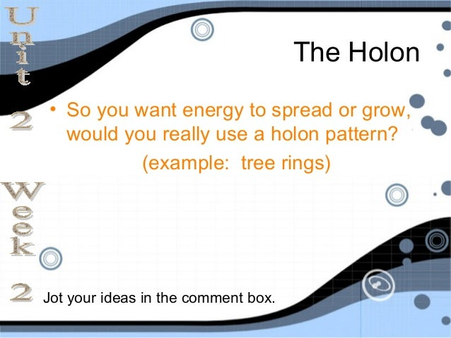 The Holon• So you want energy to spread or grow,  would you really use a holon pattern?          (example: tree rings)Jot ...