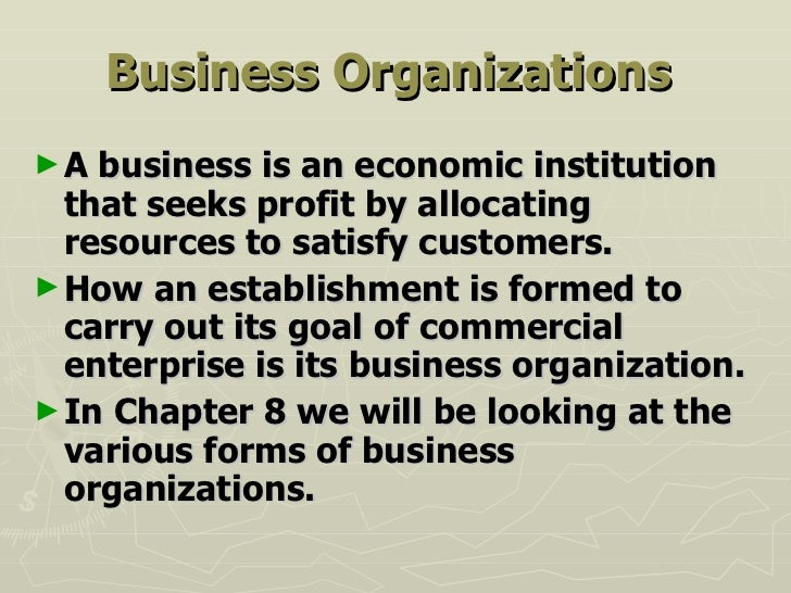 Business Organizations   <ul><li>A business is an economic institution that seeks profit by allocating resources to satisf...