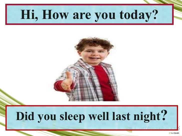 Did you sleep well last night ? Hi, How are you today?