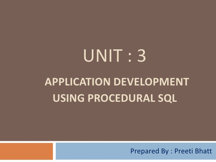 UNIT : 3APPLICATION DEVELOPMENT USING PROCEDURAL SQL             Prepared By : Preeti Bhatt