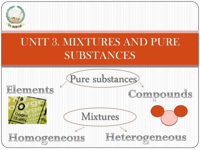 UNIT 3. MIXTURES AND PURE SUBSTANCES  Pure substances Mixtures