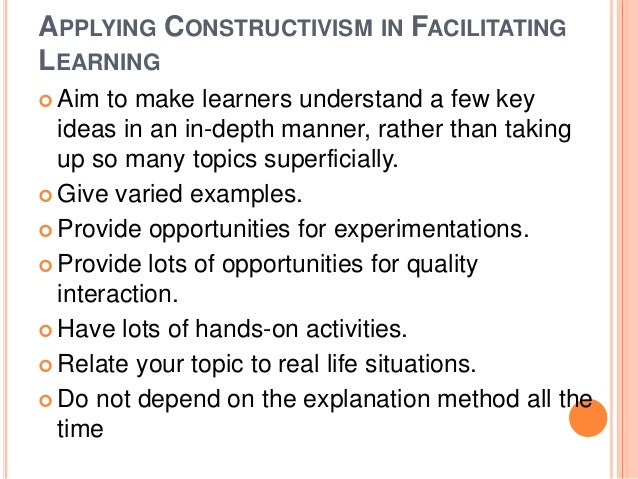 APPLYING CONSTRUCTIVISM IN FACILITATING  LEARNING   Aim to make learners understand a few key  ideas in an in-depth manne...