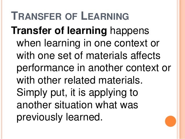 TRANSFER OF LEARNING  Transfer of learning happens  when learning in one context or  with one set of materials affects  pe...