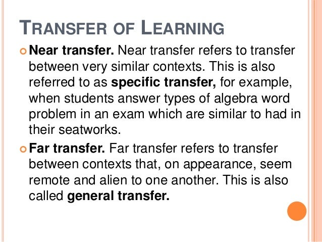 TRANSFER OF LEARNING  Near transfer. Near transfer refers to transfer  between very similar contexts. This is also  refer...