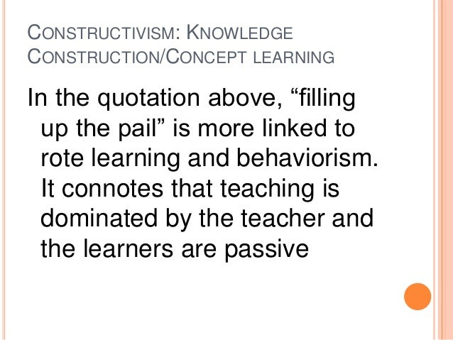 """CONSTRUCTIVISM: KNOWLEDGE  CONSTRUCTION/CONCEPT LEARNING  In the quotation above, """"filling  up the pail"""" is more linked to..."""