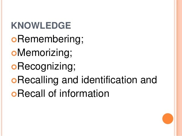 KNOWLEDGE  Remembering;  Memorizing;  Recognizing;  Recalling and identification and  Recall of information