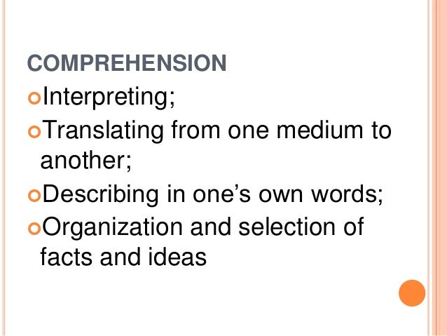 COMPREHENSION  Interpreting;  Translating from one medium to  another;  Describing in one's own words;  Organization a...