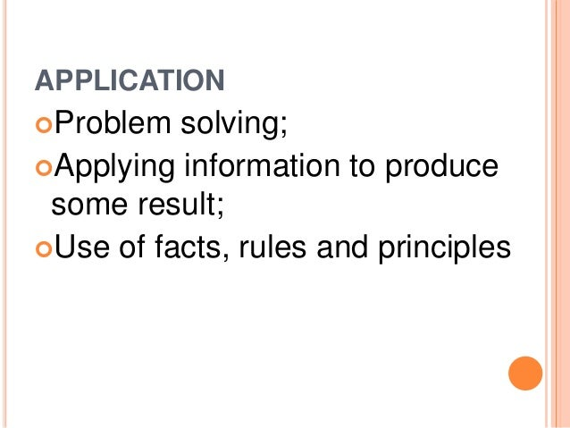 APPLICATION  Problem solving;  Applying information to produce  some result;  Use of facts, rules and principles