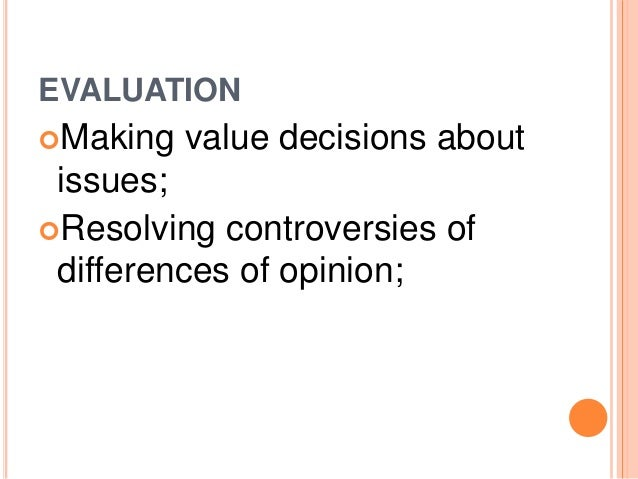 EVALUATION  Making value decisions about  issues;  Resolving controversies of  differences of opinion;