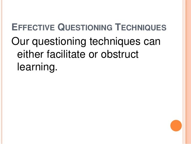 EFFECTIVE QUESTIONING TECHNIQUES  Our questioning techniques can  either facilitate or obstruct  learning.
