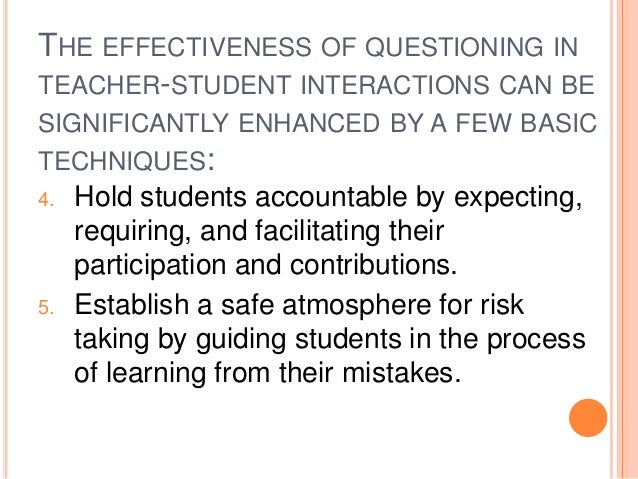 THE EFFECTIVENESS OF QUESTIONING IN  TEACHER-STUDENT INTERACTIONS CAN BE  SIGNIFICANTLY ENHANCED BY A FEW BASIC  TECHNIQUE...