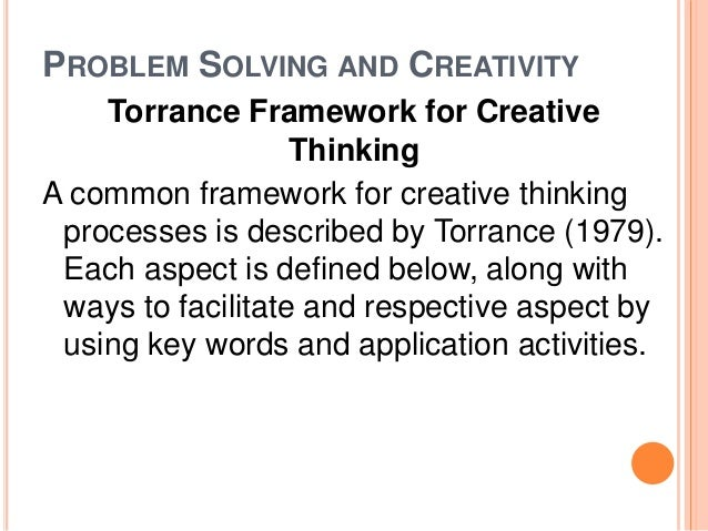 PROBLEM SOLVING AND CREATIVITY  Torrance Framework for Creative  Thinking  A common framework for creative thinking  proce...
