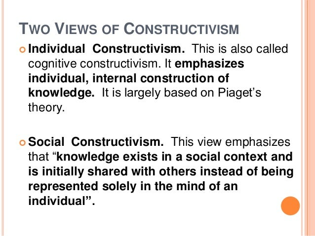 TWO VIEWS OF CONSTRUCTIVISM   Individual Constructivism. This is also called  cognitive constructivism. It emphasizes  in...