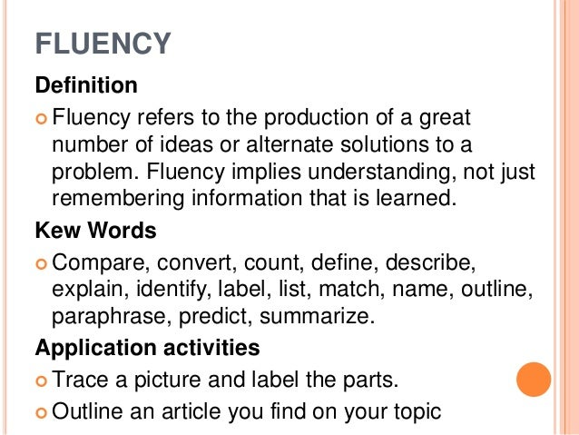 FLUENCY  Definition   Fluency refers to the production of a great  number of ideas or alternate solutions to a  problem. ...