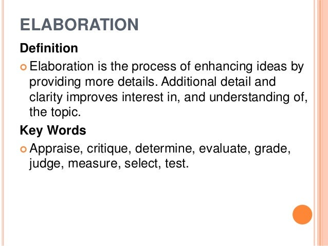 ELABORATION  Definition   Elaboration is the process of enhancing ideas by  providing more details. Additional detail and...