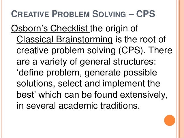 CREATIVE PROBLEM SOLVING – CPS  Osborn's Checklist the origin of  Classical Brainstorming is the root of  creative problem...