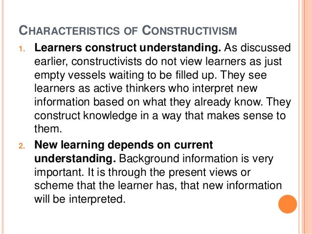 CHARACTERISTICS OF CONSTRUCTIVISM  1. Learners construct understanding. As discussed  earlier, constructivists do not view...