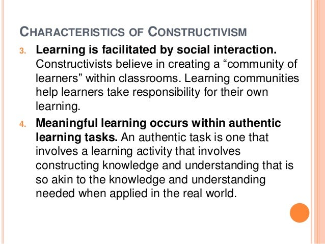 CHARACTERISTICS OF CONSTRUCTIVISM  3. Learning is facilitated by social interaction.  Constructivists believe in creating ...