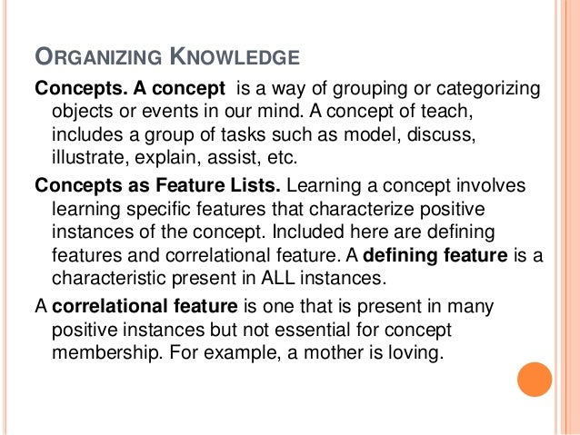 ORGANIZING KNOWLEDGE  Concepts. A concept is a way of grouping or categorizing  objects or events in our mind. A concept o...