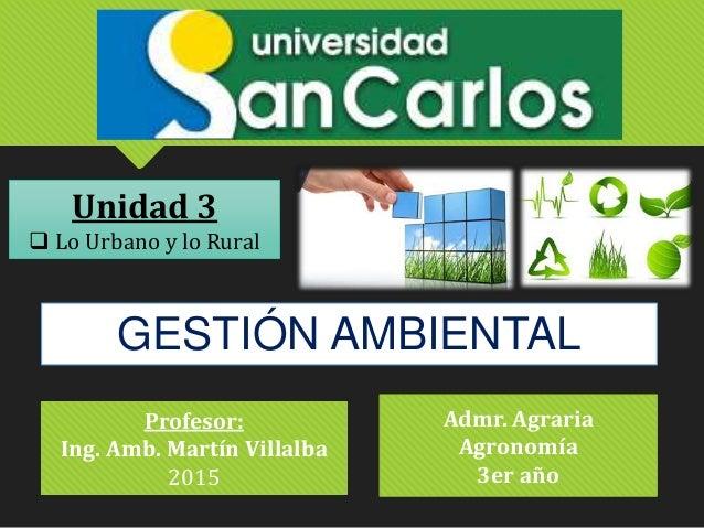GESTIÓN AMBIENTAL Profesor: Ing. Amb. Martín Villalba 2015 Unidad 3  Lo Urbano y lo Rural Admr. Agraria Agronomía 3er año