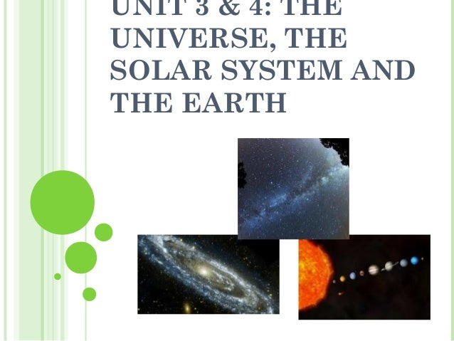 UNIT 3 & 4: THEUNIVERSE, THESOLAR SYSTEM ANDTHE EARTH