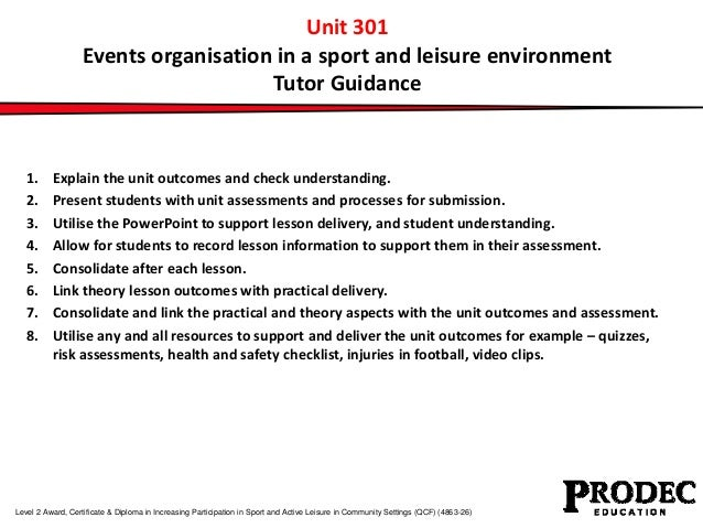 Unit 301  Events organisation in a sport and leisure environment  Tutor Guidance  1. Explain the unit outcomes and check u...