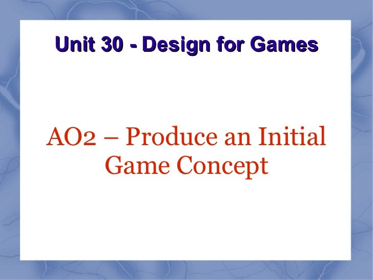 Unit 30 - Design for GamesAO2 – Produce an Initial    Game Concept
