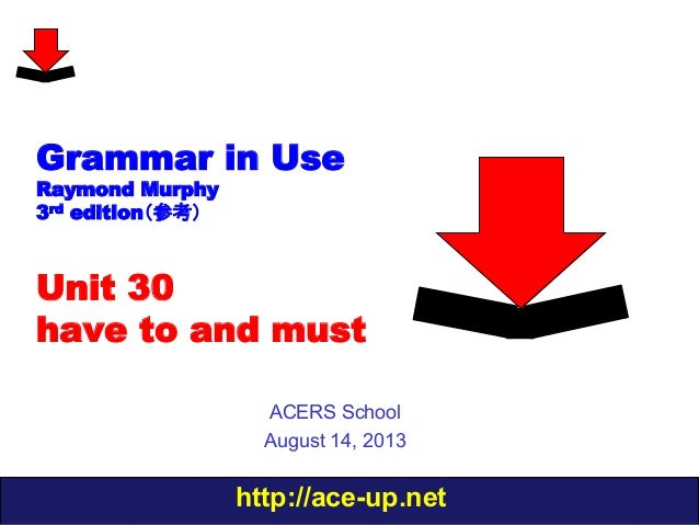 http://ace-up.net Grammar in Use Raymond Murphy 3rd edition(参考) Unit 30 have to and must ACERS School August 14, 2013