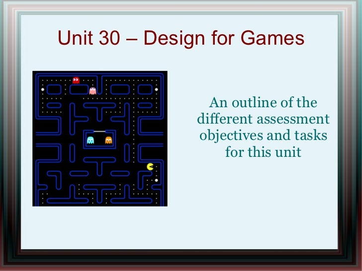 Unit 30 – Design for Games                An outline of the              different assessment              objectives and ...