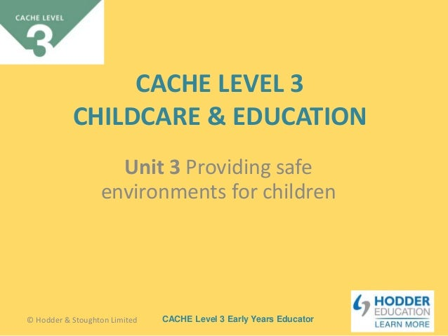 childcare level three unit 5 cache Child care advanced level 3 phs unit 3 providing safe environments for children unit 4 child health unit 5 learners completing a cache early years.