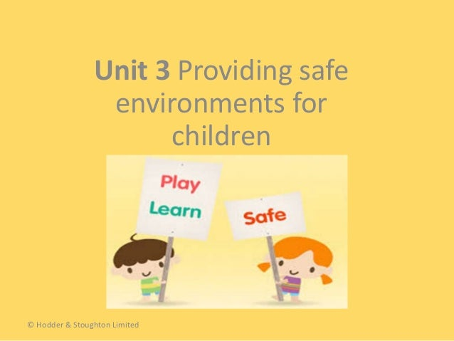 Unit 3 Providing safe environments for children © Hodder & Stoughton Limited