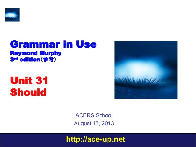 http://ace-up.net Grammar in Use Raymond Murphy 3rd edition(参考) Unit 31 Should ACERS School August 15, 2013