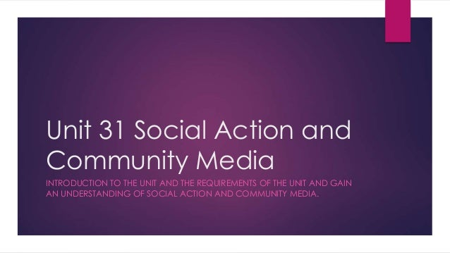 Unit 31 Social Action and  Community Media  INTRODUCTION TO THE UNIT AND THE REQUIREMENTS OF THE UNIT AND GAIN  AN UNDERST...