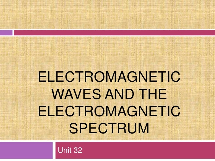 Electromagnetic Waves and the Electromagnetic Spectrum<br />Unit 32<br />