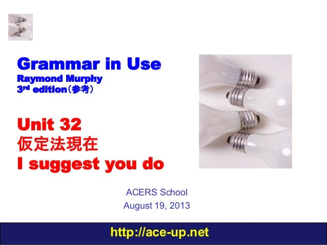 http://ace-up.net Grammar in Use Raymond Murphy 3rd edition(参考) Unit 32 仮定法現在 I suggest you do ACERS School August 19, 2013