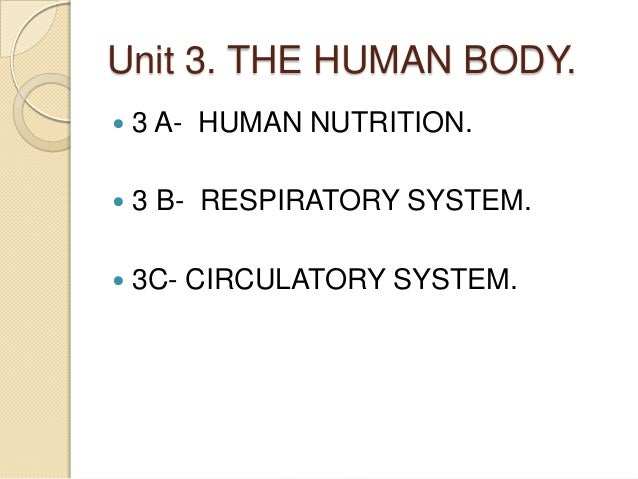 Unit 3. THE HUMAN BODY.   3 A- HUMAN NUTRITION.    3 B- RESPIRATORY SYSTEM.    3C- CIRCULATORY SYSTEM.