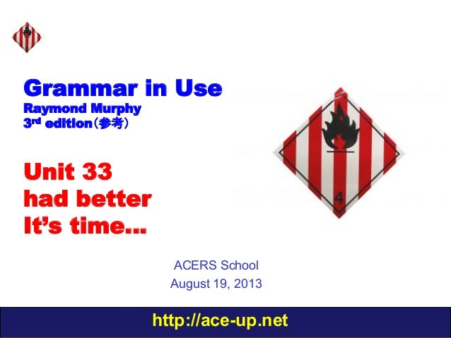 http://ace-up.net Grammar in Use Raymond Murphy 3rd edition(参考) Unit 33 had better It's time… ACERS School August 19, 2013