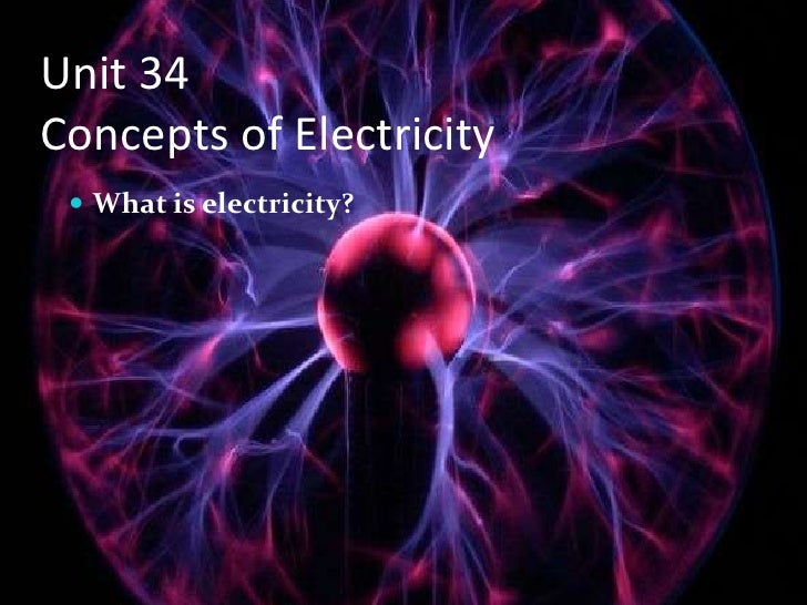 Unit 34 Concepts of Electricity   What is electricity?