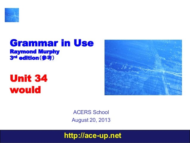 http://ace-up.net Grammar in Use Raymond Murphy 3rd edition(参考) Unit 34 would ACERS School August 20, 2013