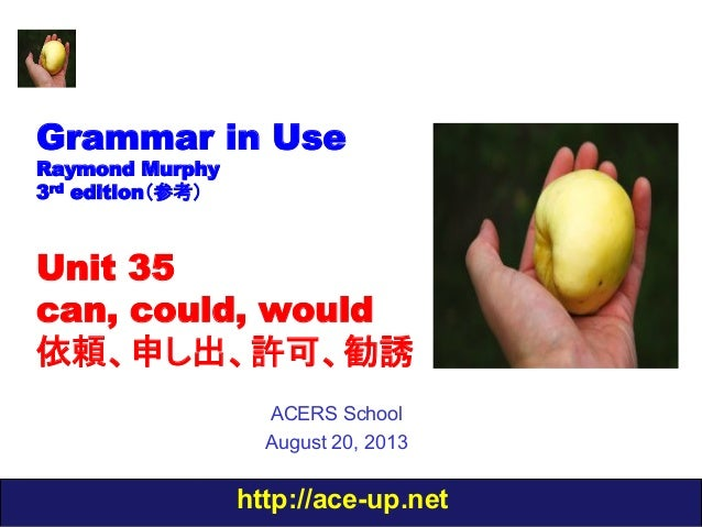 http://ace-up.net Grammar in Use Raymond Murphy 3rd edition(参考) Unit 35 can, could, would 依頼、申し出、許可、勧誘 ACERS School August...