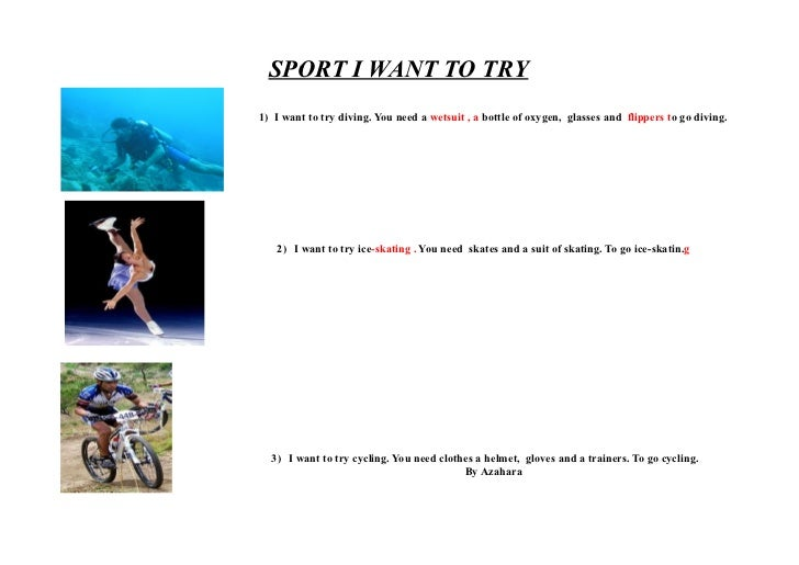 SPORT I WANT TO TRY1) I want to try diving. You need a wetsuit , a bottle of oxygen, glasses and flippers to go diving.   ...