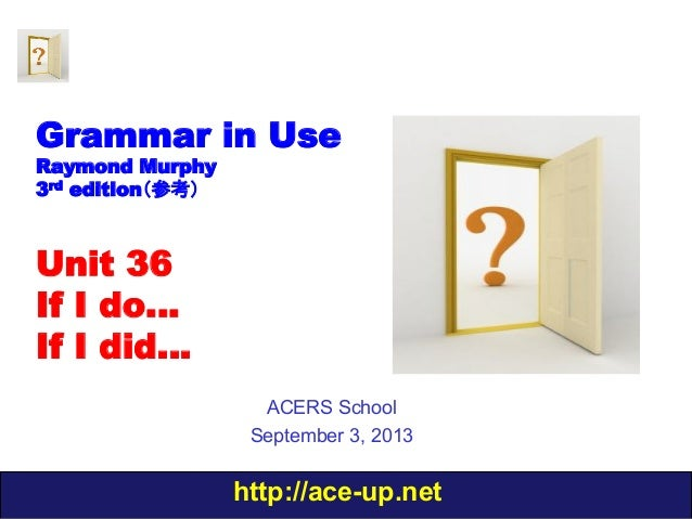 http://ace-up.net Grammar in Use Raymond Murphy 3rd edition(参考) Unit 36 If I do… If I did… ACERS School September 3, 2013