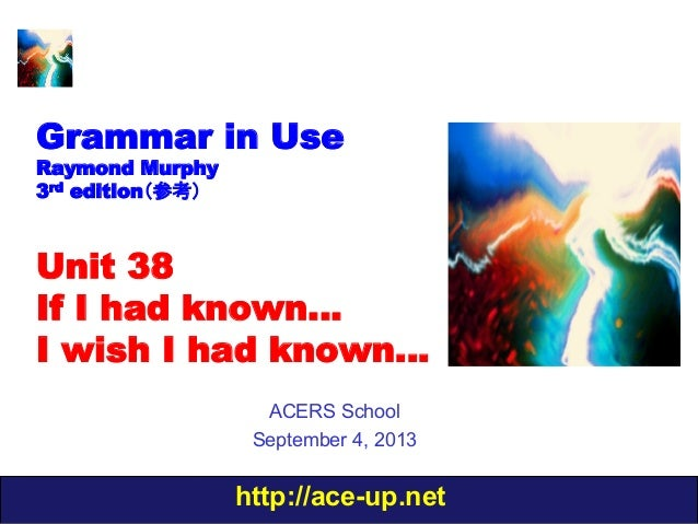 http://ace-up.net Grammar in Use Raymond Murphy 3rd edition(参考) Unit 38 If I had known… I wish I had known… ACERS School S...