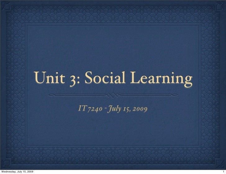 Unit 3: Social Learning                                  IT 7240 - July 15, 2009     Wednesday, July 15, 2009             ...