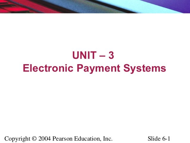 Copyright © 2004 Pearson Education, Inc. Slide 6-1 UNIT – 3 Electronic Payment Systems