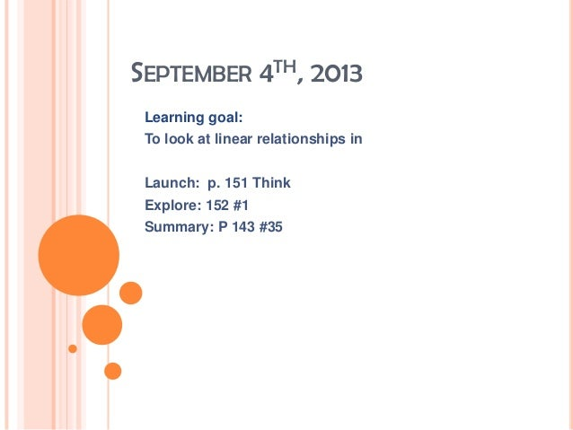 SEPTEMBER 4TH, 2013 Learning goal: To look at linear relationships in Launch: p. 151 Think Explore: 152 #1 Summary: P 143 ...